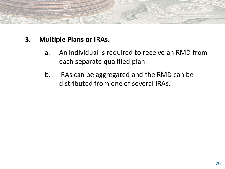 26 3.Multiple Plans or IRAs. a.An individual is required to receive an RMD from each separate qualified plan. b.IRAs can be aggregated and the RMD can
