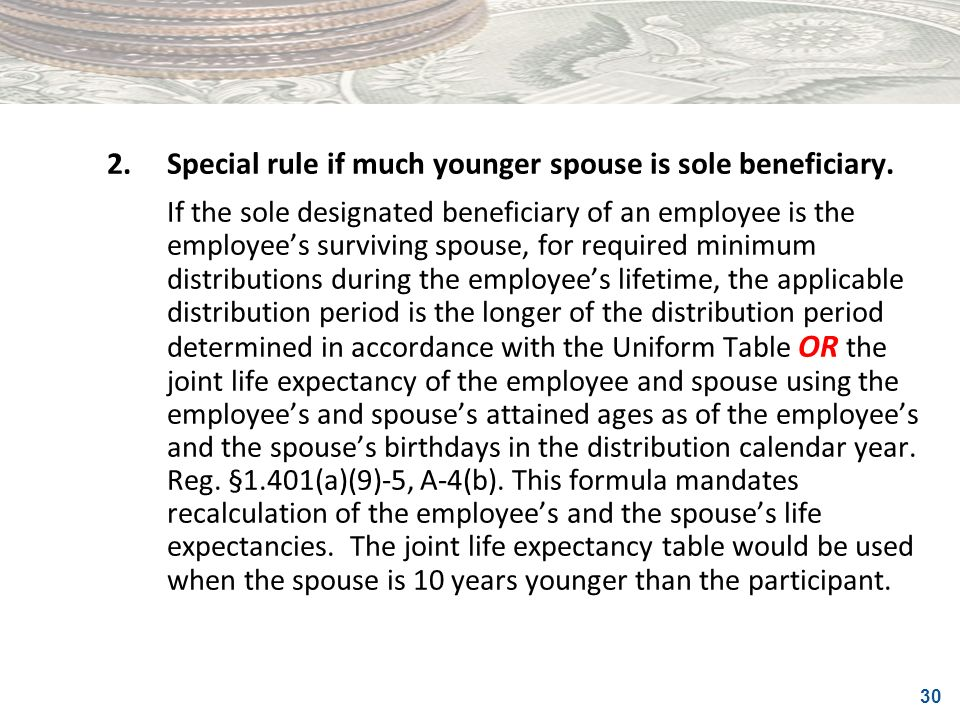 30 2.Special rule if much younger spouse is sole beneficiary. If the sole designated beneficiary of an employee is the employees surviving spouse, for