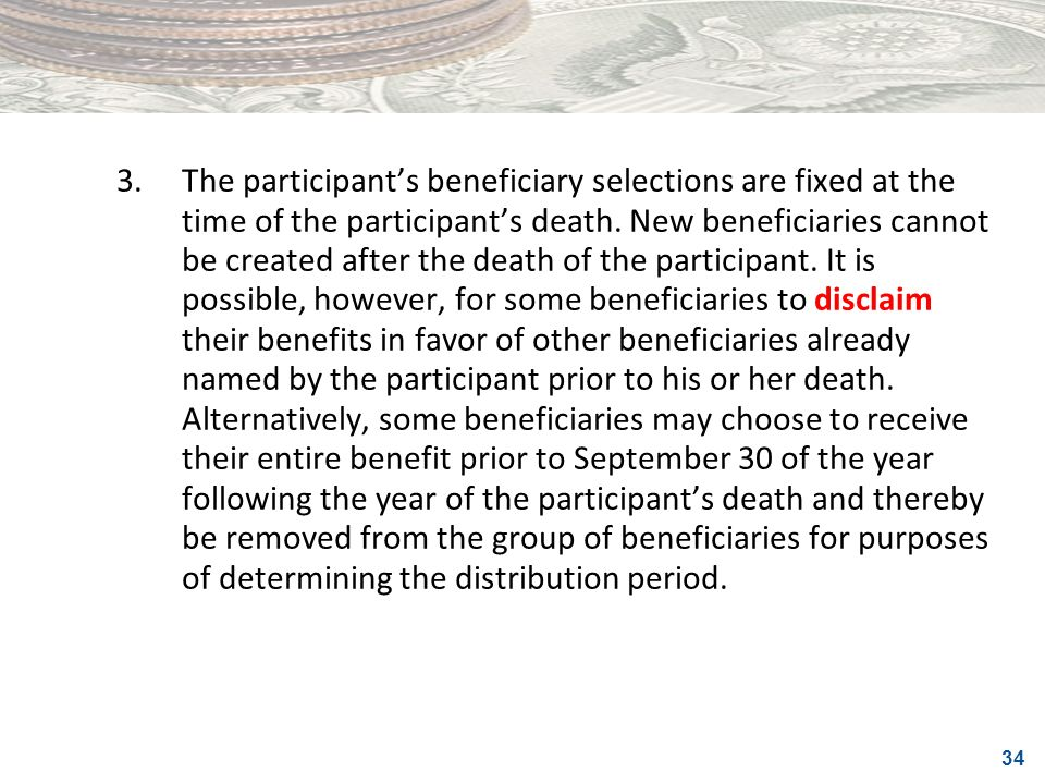 34 3.The participants beneficiary selections are fixed at the time of the participants death. New beneficiaries cannot be created after the death of t