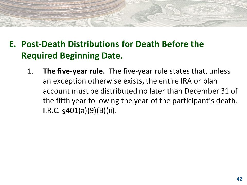 42 E.Post-Death Distributions for Death Before the Required Beginning Date. 1.The five-year rule. The five-year rule states that, unless an exception