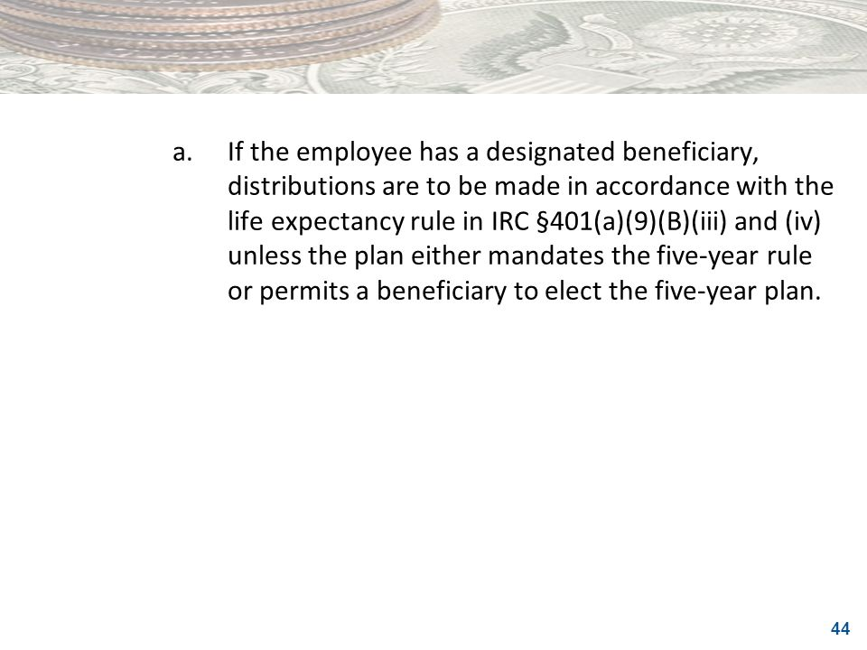 44 a.If the employee has a designated beneficiary, distributions are to be made in accordance with the life expectancy rule in IRC §401(a)(9)(B)(iii)