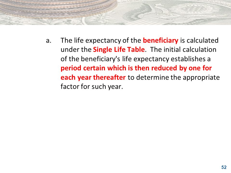 52 a.The life expectancy of the beneficiary is calculated under the Single Life Table. The initial calculation of the beneficiary's life expectancy es
