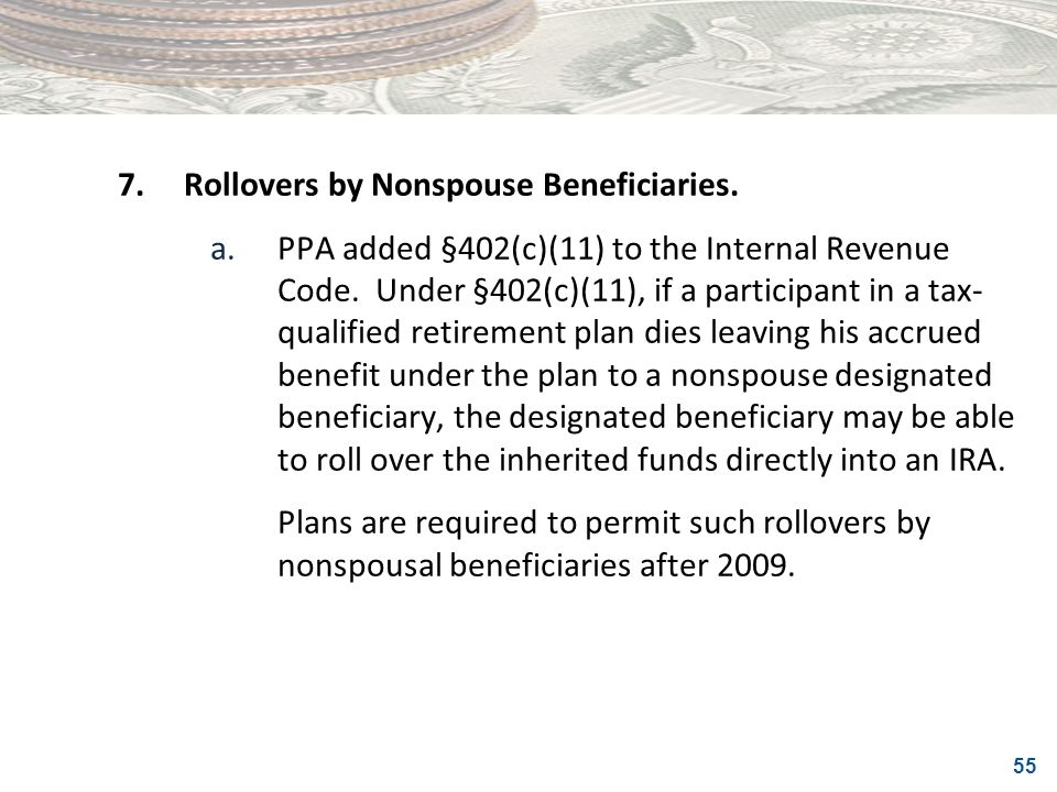 55 7.Rollovers by Nonspouse Beneficiaries. a.PPA added §402(c)(11) to the Internal Revenue Code. Under §402(c)(11), if a participant in a tax- qualifi