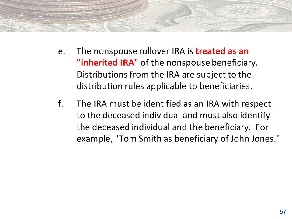 57 e.The nonspouse rollover IRA is treated as an