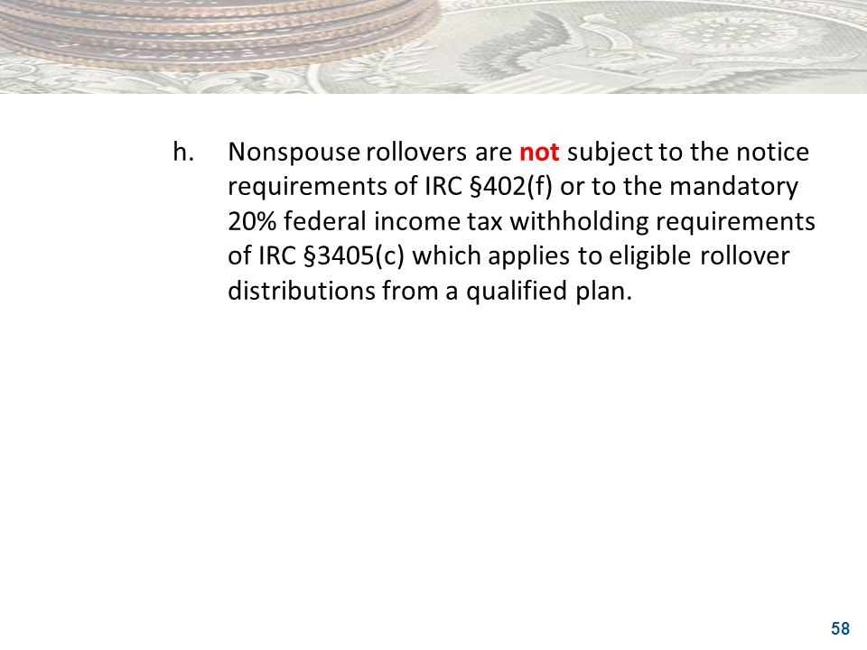 58 h.Nonspouse rollovers are not subject to the notice requirements of IRC §402(f) or to the mandatory 20% federal income tax withholding requirements
