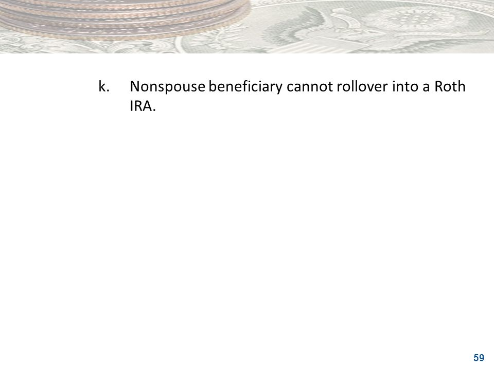 59 k.Nonspouse beneficiary cannot rollover into a Roth IRA.