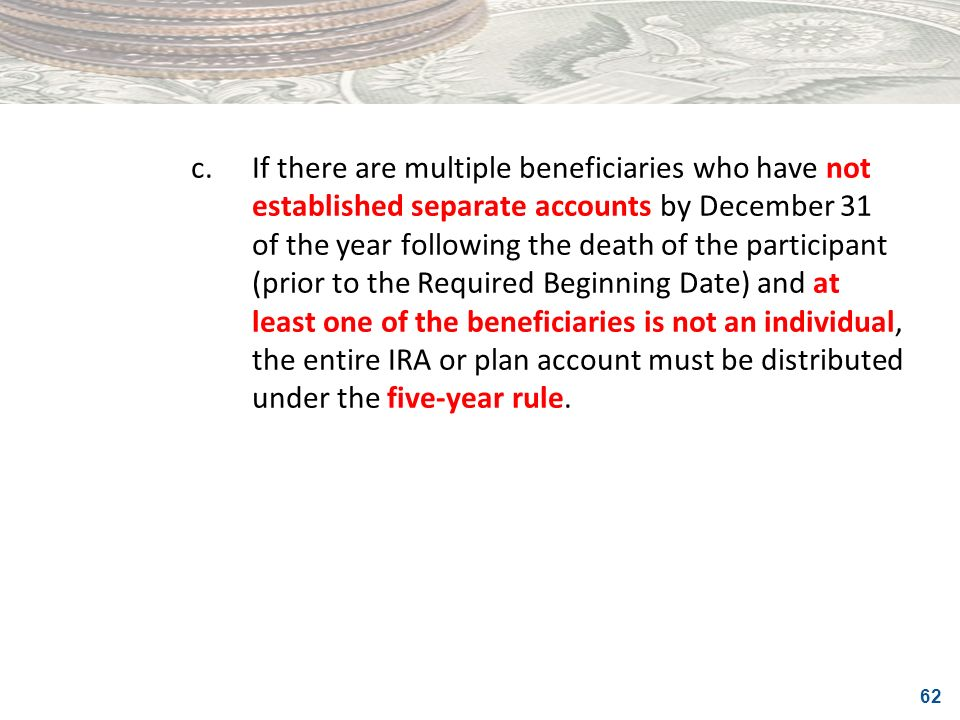 62 c.If there are multiple beneficiaries who have not established separate accounts by December 31 of the year following the death of the participant