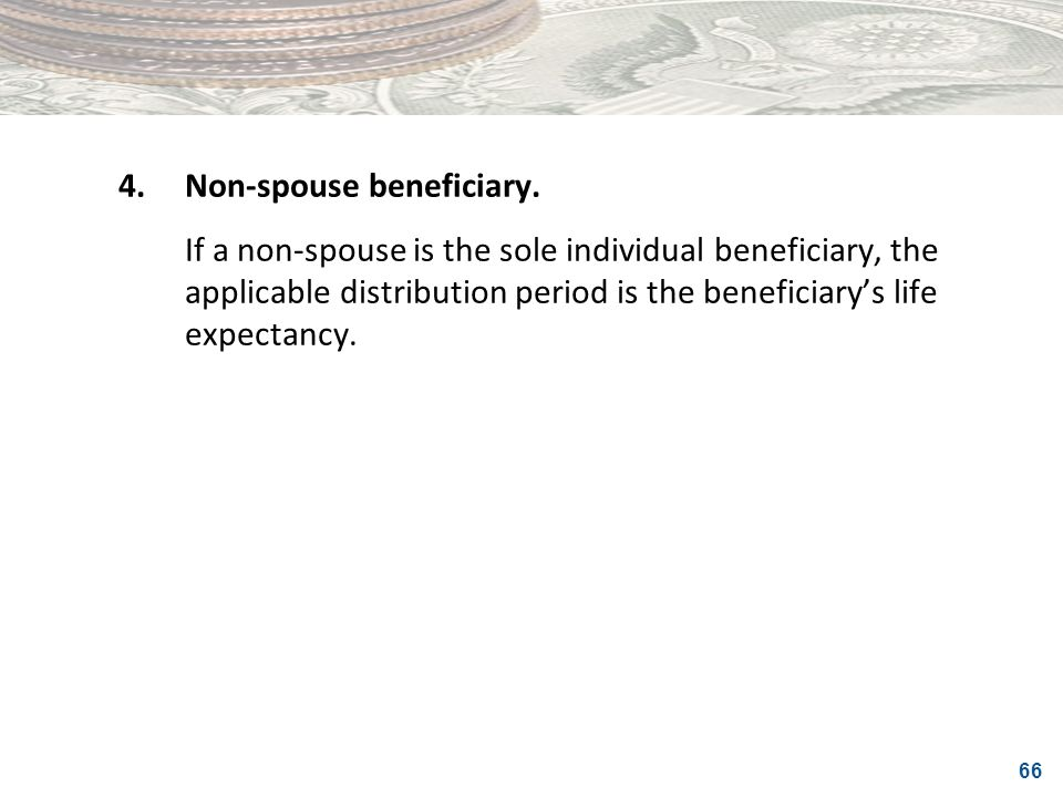 66 4.Non-spouse beneficiary. If a non-spouse is the sole individual beneficiary, the applicable distribution period is the beneficiarys life expectanc