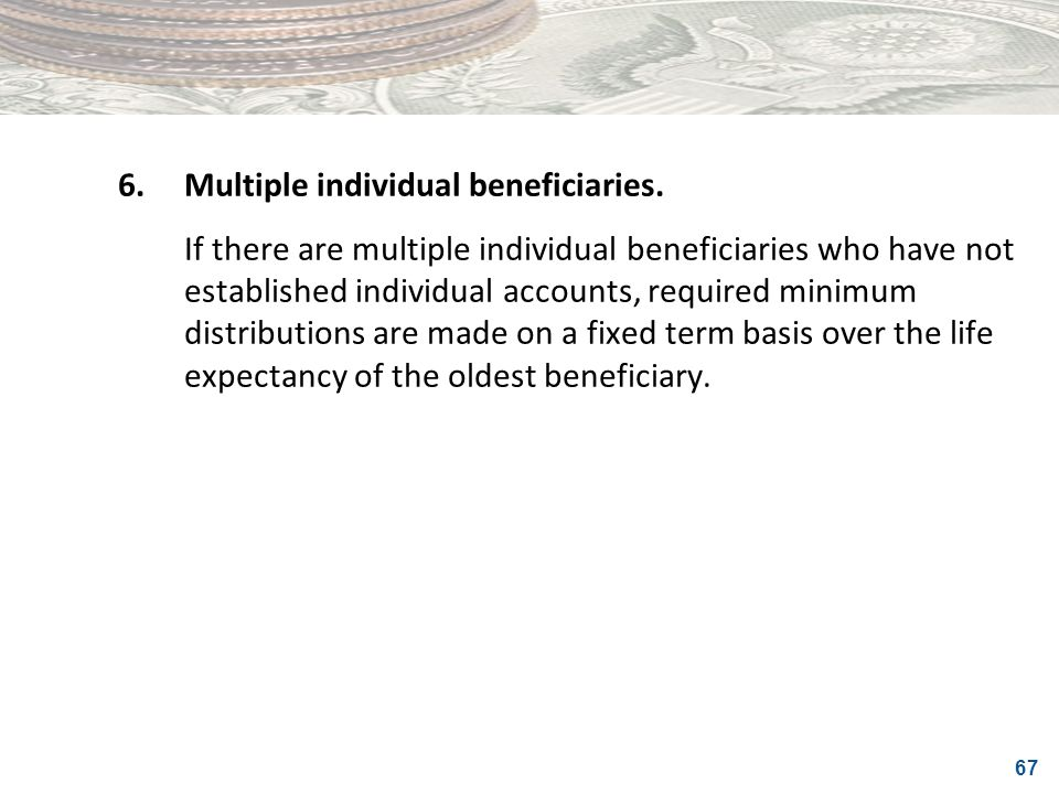 67 6.Multiple individual beneficiaries. If there are multiple individual beneficiaries who have not established individual accounts, required minimum