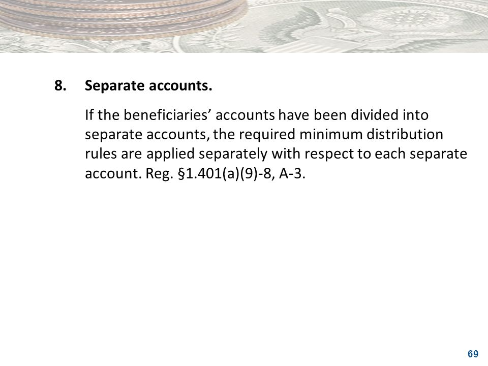 69 8.Separate accounts. If the beneficiaries accounts have been divided into separate accounts, the required minimum distribution rules are applied se