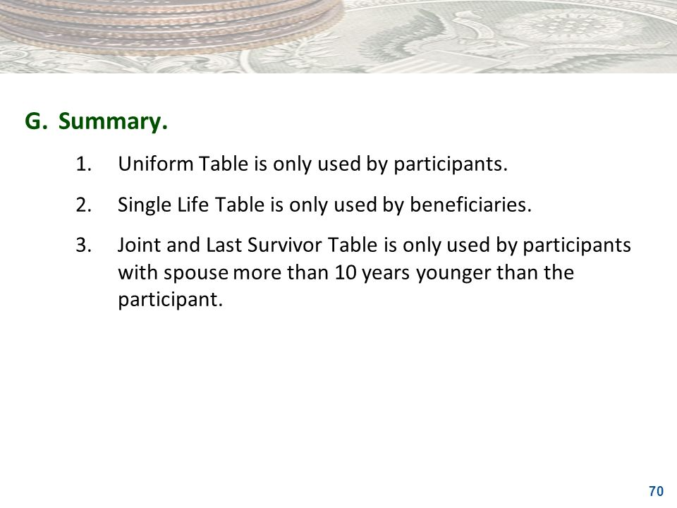 70 G.Summary. 1.Uniform Table is only used by participants. 2.Single Life Table is only used by beneficiaries. 3.Joint and Last Survivor Table is only