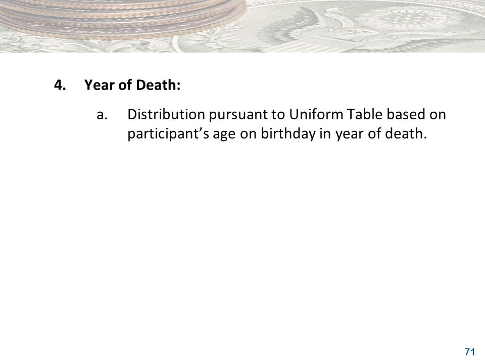 71 4.Year of Death: a.Distribution pursuant to Uniform Table based on participants age on birthday in year of death.
