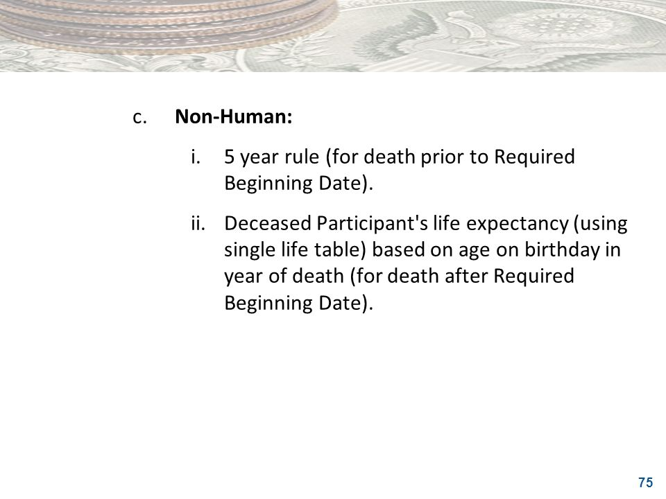 75 c.Non-Human: i.5 year rule (for death prior to Required Beginning Date). ii.Deceased Participant's life expectancy (using single life table) based
