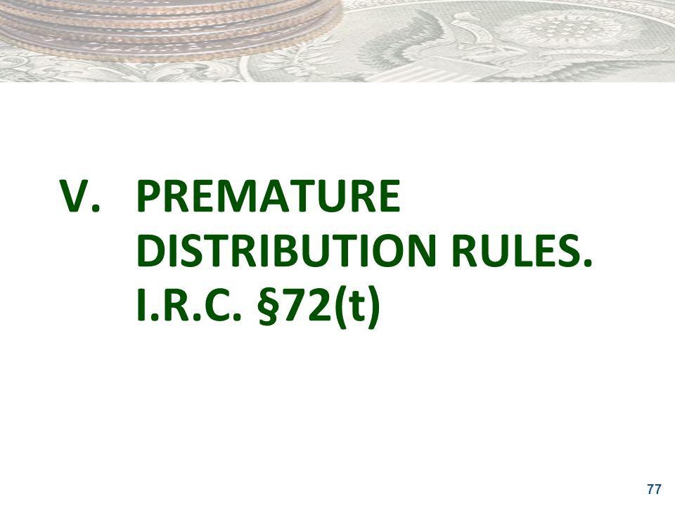 77 V.PREMATURE DISTRIBUTION RULES. I.R.C. §72(t)