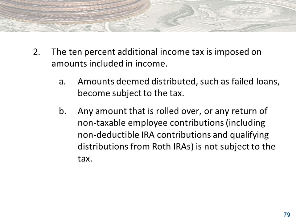 79 2.The ten percent additional income tax is imposed on amounts included in income. a.Amounts deemed distributed, such as failed loans, become subjec