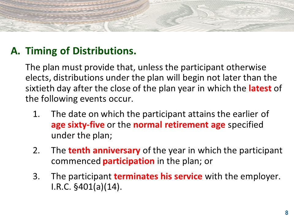 8 A.Timing of Distributions. The plan must provide that, unless the participant otherwise elects, distributions under the plan will begin not later th