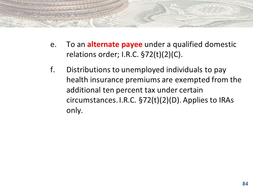 84 e.To an alternate payee under a qualified domestic relations order; I.R.C. §72(t)(2)(C). f.Distributions to unemployed individuals to pay health in