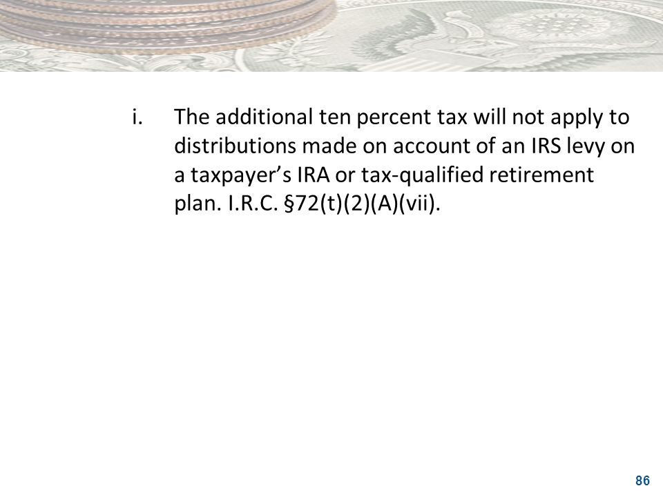 86 i.The additional ten percent tax will not apply to distributions made on account of an IRS levy on a taxpayers IRA or tax-qualified retirement plan
