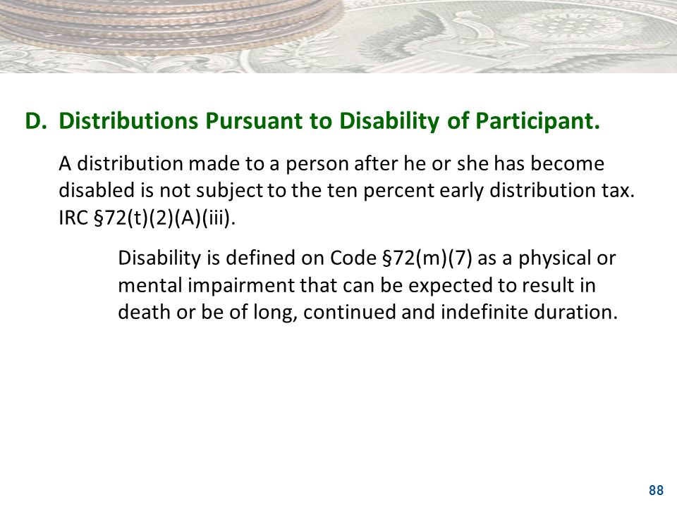 88 D.Distributions Pursuant to Disability of Participant. A distribution made to a person after he or she has become disabled is not subject to the te