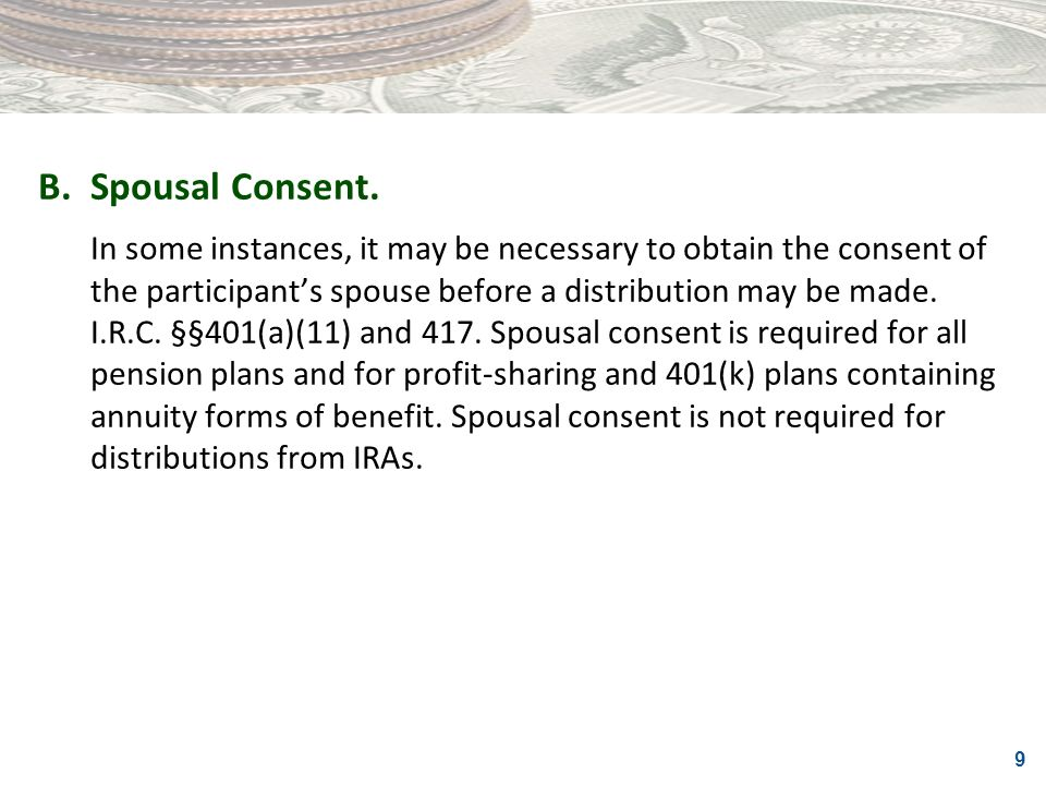 9 B.Spousal Consent. In some instances, it may be necessary to obtain the consent of the participants spouse before a distribution may be made. I.R.C.