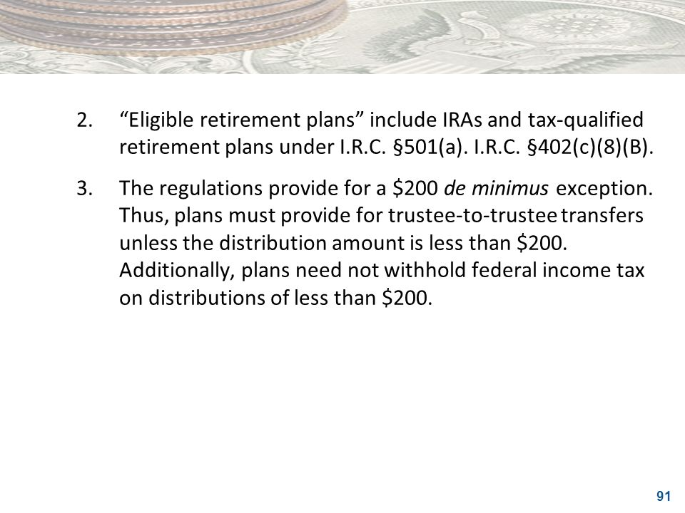91 2.Eligible retirement plans include IRAs and tax-qualified retirement plans under I.R.C. §501(a). I.R.C. §402(c)(8)(B). 3.The regulations provide f