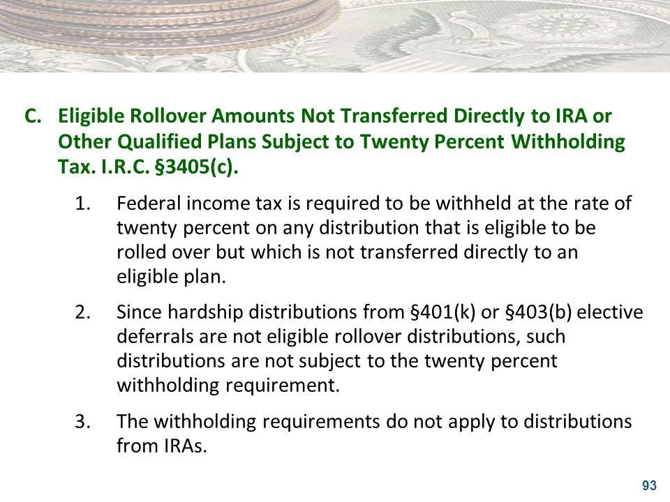 93 C.Eligible Rollover Amounts Not Transferred Directly to IRA or Other Qualified Plans Subject to Twenty Percent Withholding Tax. I.R.C. §3405(c). 1.