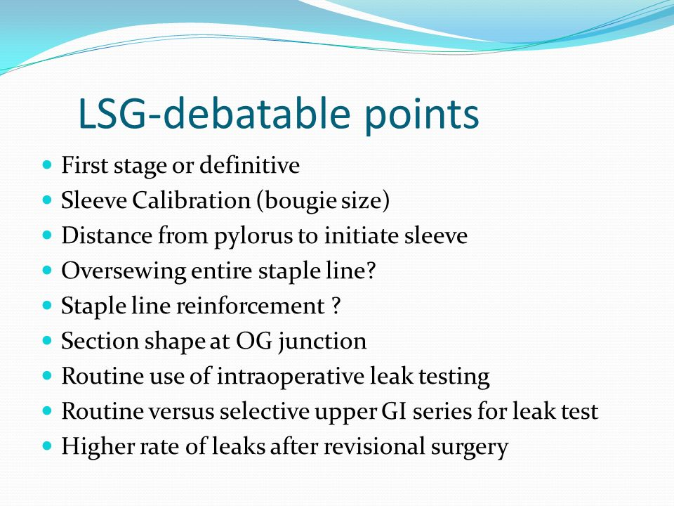 LSG-debatable points First stage or definitive Sleeve Calibration (bougie size) Distance from pylorus to initiate sleeve Oversewing entire staple line