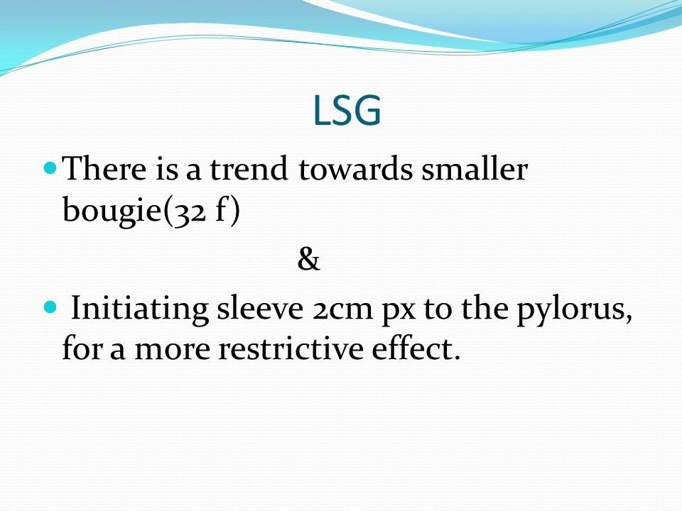 LSG There is a trend towards smaller bougie(32 f) & Initiating sleeve 2cm px to the pylorus, for a more restrictive effect.