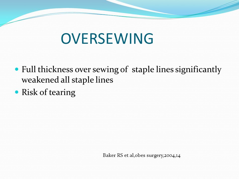 OVERSEWING Full thickness over sewing of staple lines significantly weakened all staple lines Risk of tearing Baker RS et al,obes surgery,2004,14