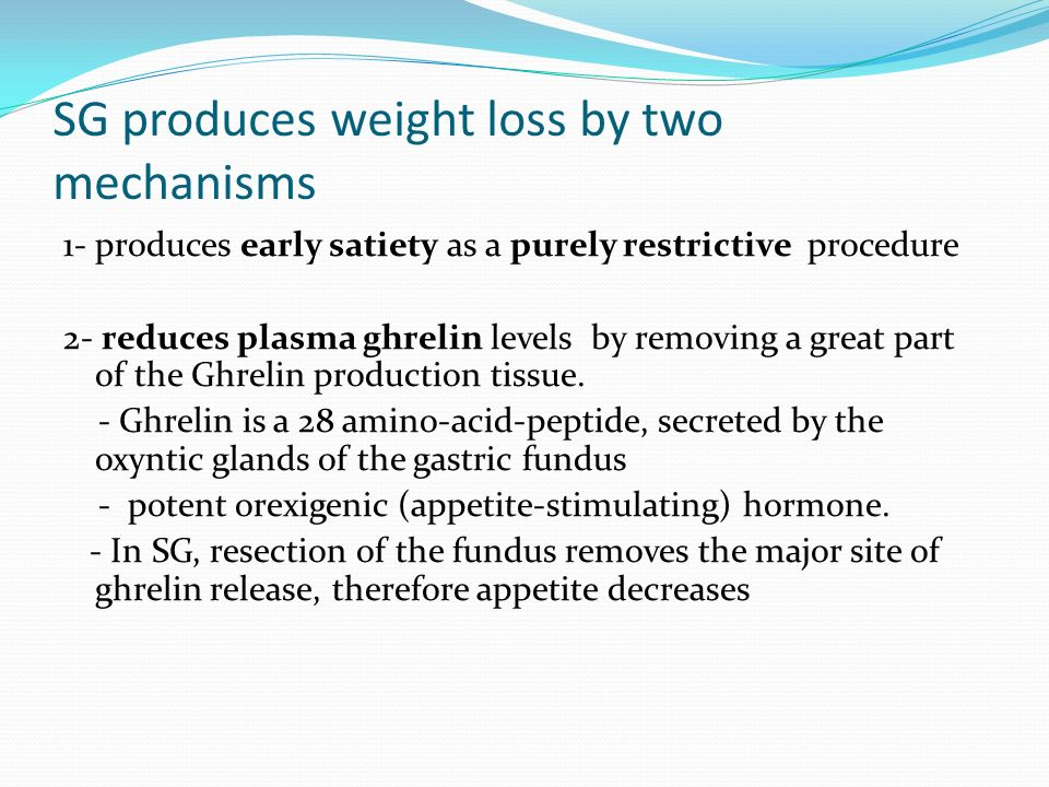 SG produces weight loss by two mechanisms 1- produces early satiety as a purely restrictive procedure 2- reduces plasma ghrelin levels by removing a g