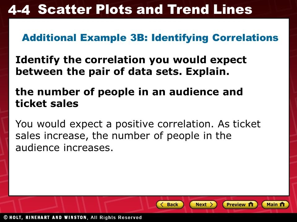 4-4 Scatter Plots and Trend Lines the number of people in an audience and ticket sales You would expect a positive correlation. As ticket sales increa
