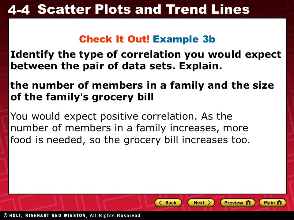 4-4 Scatter Plots and Trend Lines the number of members in a family and the size of the family s grocery bill You would expect positive correlation. A
