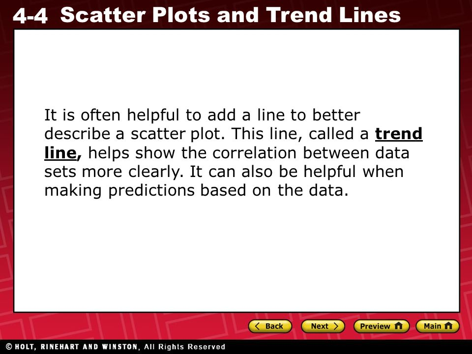 4-4 Scatter Plots and Trend Lines It is often helpful to add a line to better describe a scatter plot. This line, called a trend line, helps show the