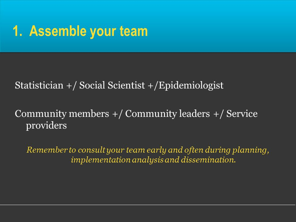 1. Assemble your team Statistician +/ Social Scientist +/Epidemiologist Community members +/ Community leaders +/ Service providers Remember to consul