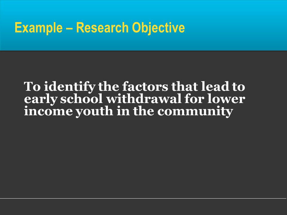 Example – Research Objective To identify the factors that lead to early school withdrawal for lower income youth in the community