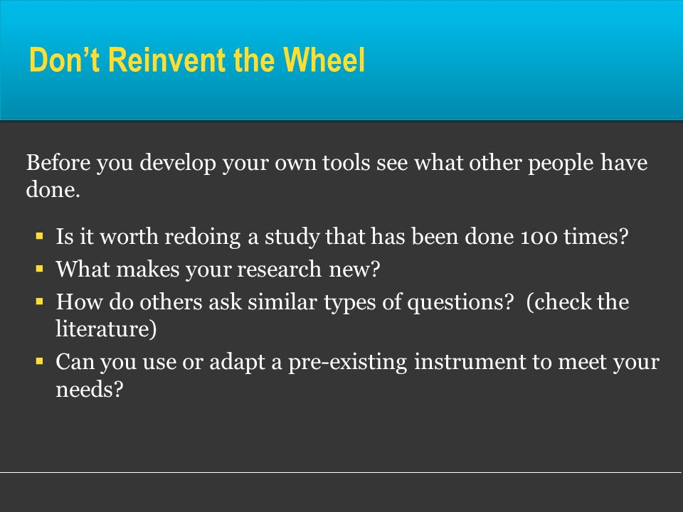 Dont Reinvent the Wheel Before you develop your own tools see what other people have done. Is it worth redoing a study that has been done 100 times? W
