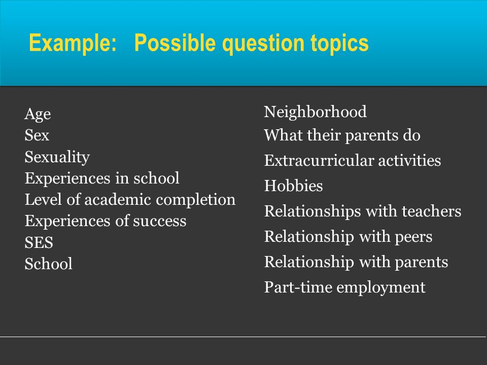 Example: Possible question topics Age Sex Sexuality Experiences in school Level of academic completion Experiences of success SES School Neighborhood