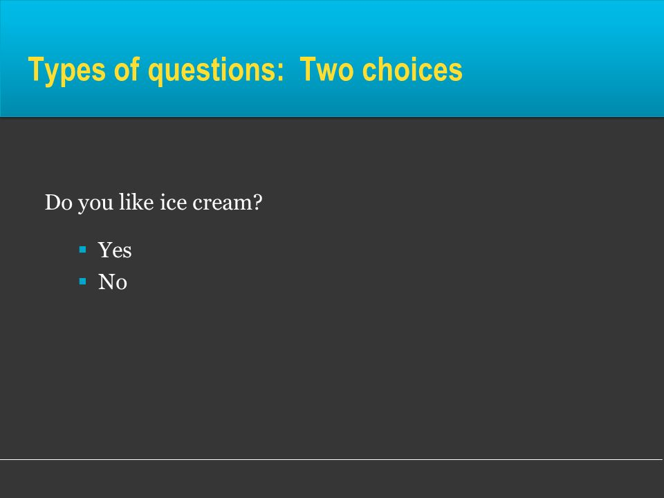 Types of questions: Two choices Do you like ice cream? Yes No