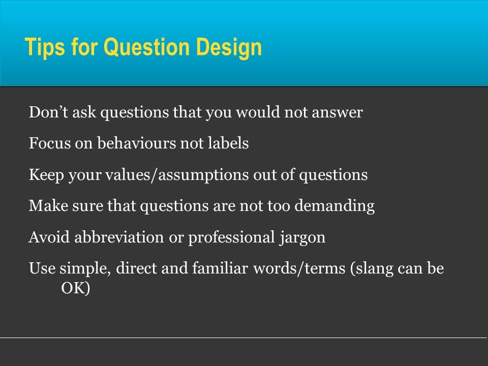 Tips for Question Design Dont ask questions that you would not answer Focus on behaviours not labels Keep your values/assumptions out of questions Mak