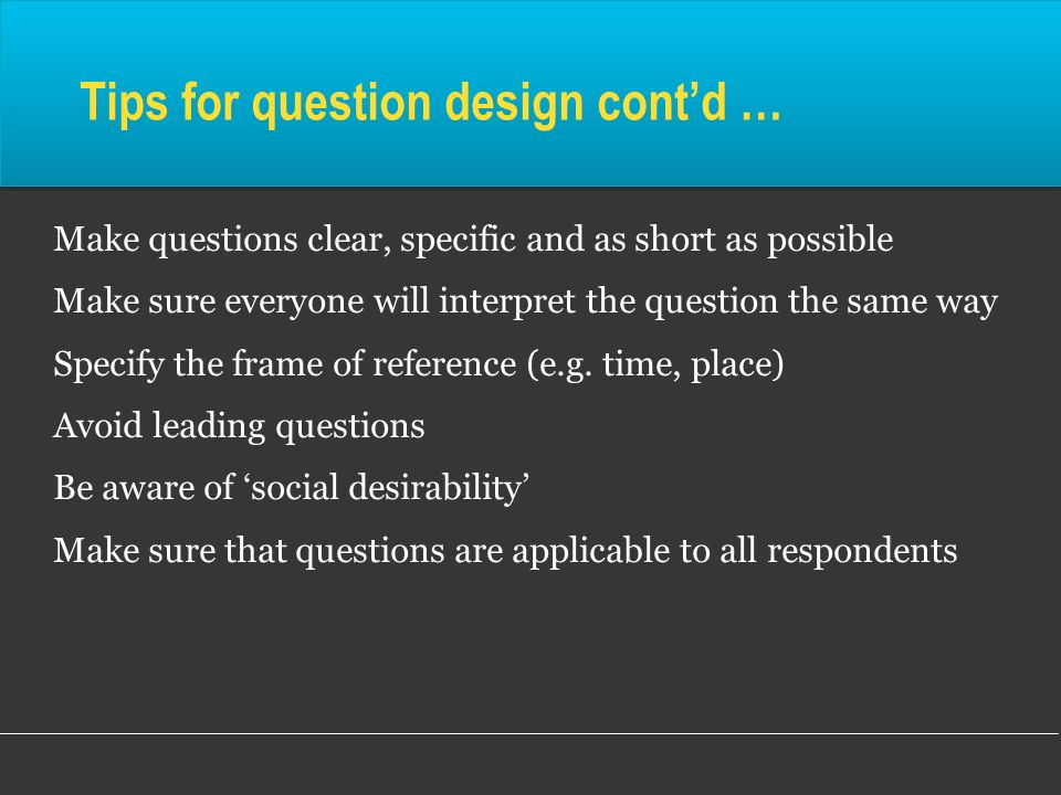 Tips for question design contd … Make questions clear, specific and as short as possible Make sure everyone will interpret the question the same way S