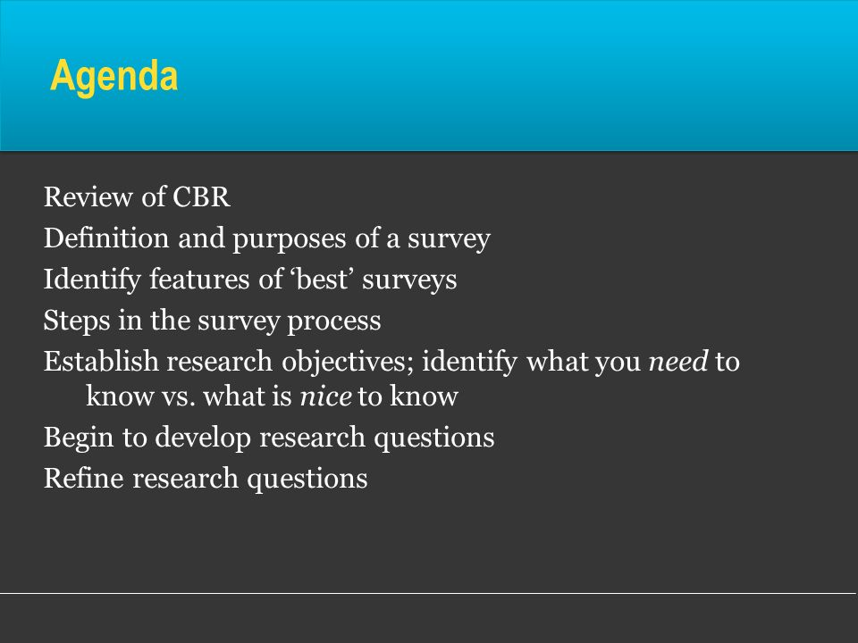 Agenda Review of CBR Definition and purposes of a survey Identify features of best surveys Steps in the survey process Establish research objectives;