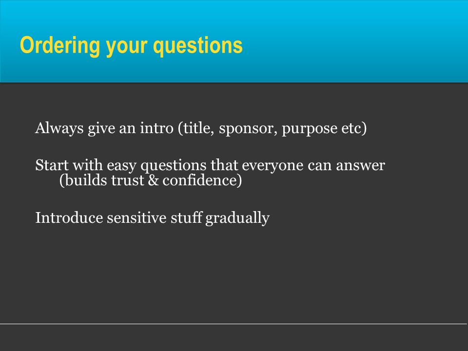 Ordering your questions Always give an intro (title, sponsor, purpose etc) Start with easy questions that everyone can answer (builds trust & confiden