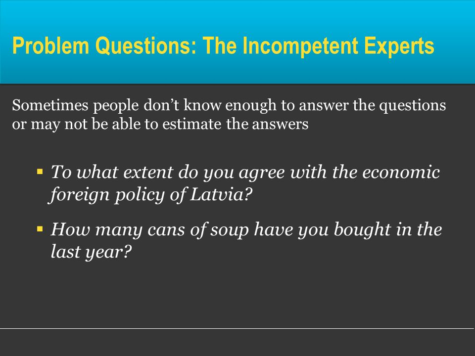 Problem Questions: The Incompetent Experts Sometimes people dont know enough to answer the questions or may not be able to estimate the answers To wha