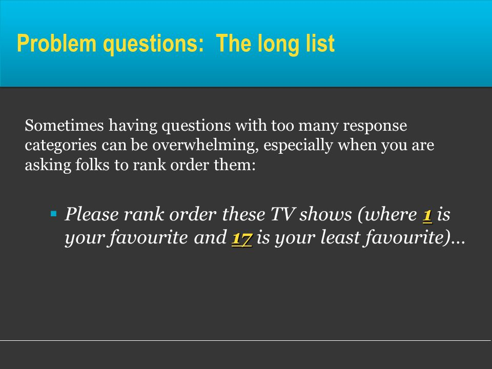 Problem questions: The long list Sometimes having questions with too many response categories can be overwhelming, especially when you are asking folk