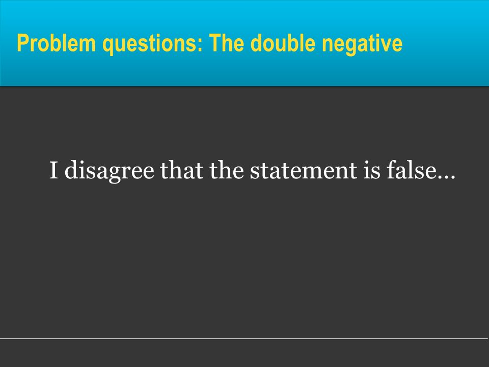 Problem questions: The double negative I disagree that the statement is false…