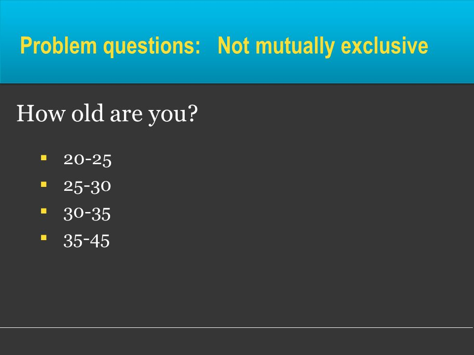 Problem questions: Not mutually exclusive How old are you? 20-25 25-30 30-35 35-45