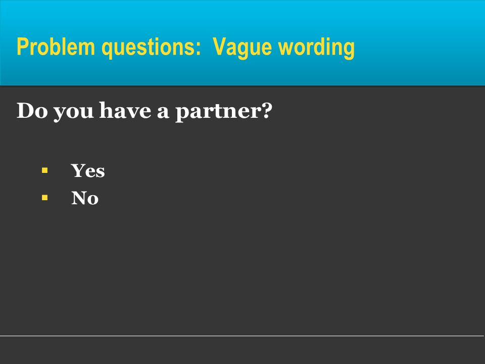 Problem questions: Vague wording Do you have a partner? Yes No