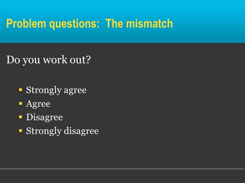 Problem questions: The mismatch Do you work out? Strongly agree Agree Disagree Strongly disagree