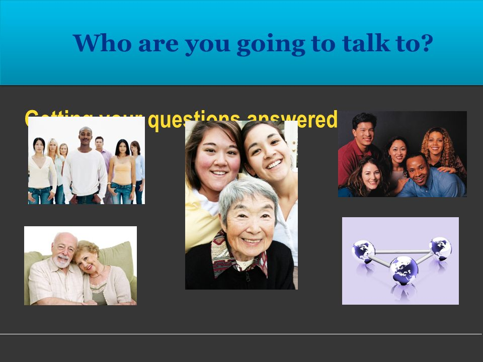 Getting your questions answered…. Who are you going to talk to?