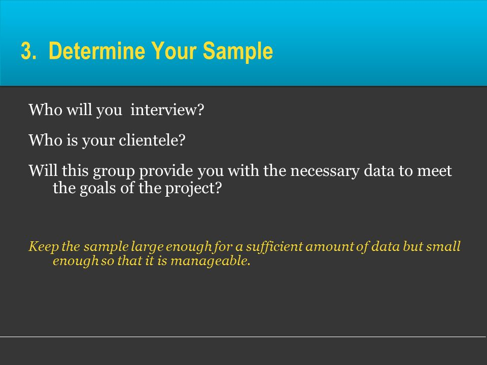 3. Determine Your Sample Who will you interview? Who is your clientele? Will this group provide you with the necessary data to meet the goals of the p